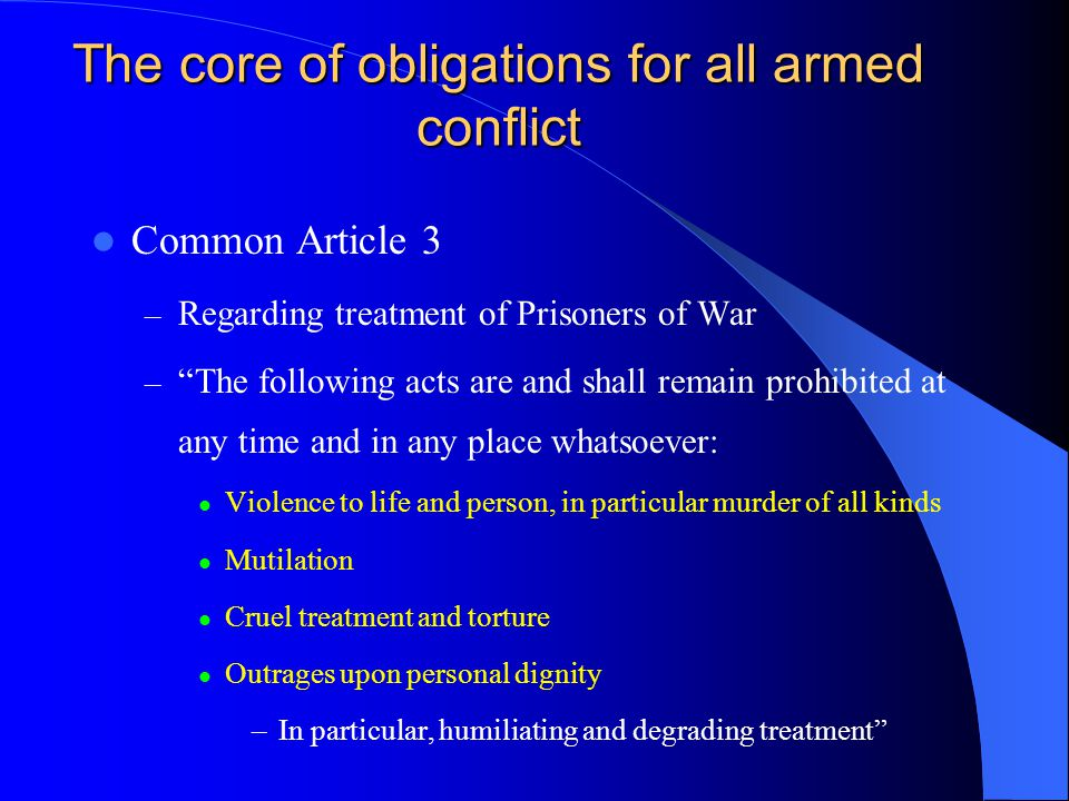 """The core of obligations for all armed conflict Common Article 3 – Regarding treatment of Prisoners of War – """"The following acts are and shall remain p"""