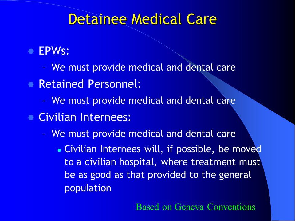 Detainee Medical Care EPWs: – We must provide medical and dental care Retained Personnel: – We must provide medical and dental care Civilian Internees