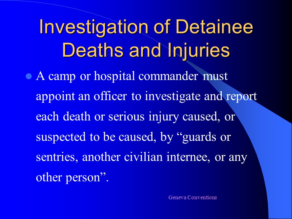 Investigation of Detainee Deaths and Injuries A camp or hospital commander must appoint an officer to investigate and report each death or serious inj