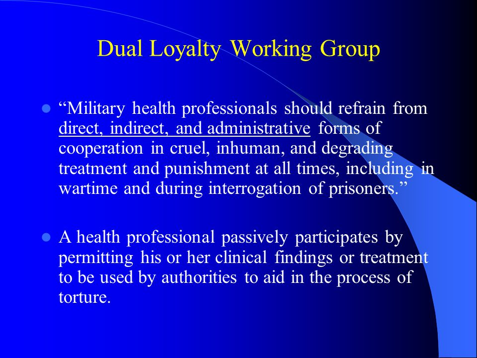 """Dual Loyalty Working Group """"Military health professionals should refrain from direct, indirect, and administrative forms of cooperation in cruel, inhu"""