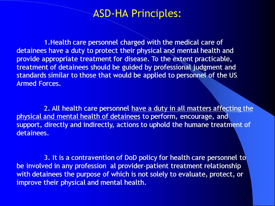 ASD-HA Principles: 1.Health care personnel charged with the medical care of detainees have a duty to protect their physical and mental health and prov