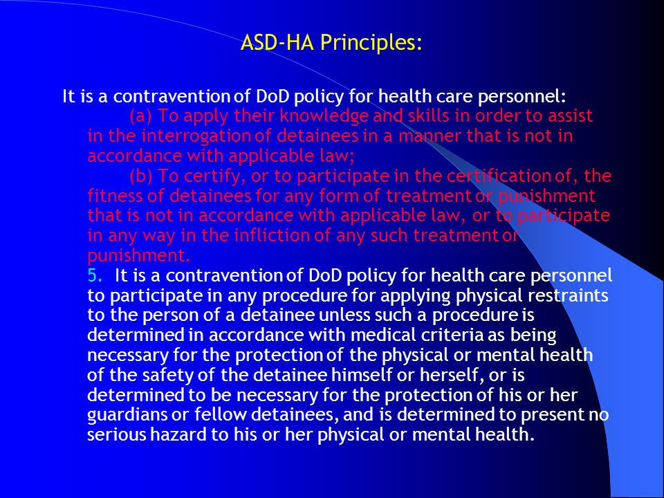 ASD-HA Principles: It is a contravention of DoD policy for health care personnel: (a) To apply their knowledge and skills in order to assist in the in
