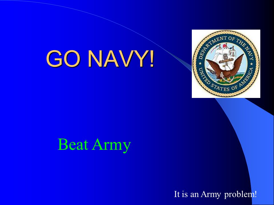 GO NAVY! Beat Army It is an Army problem!