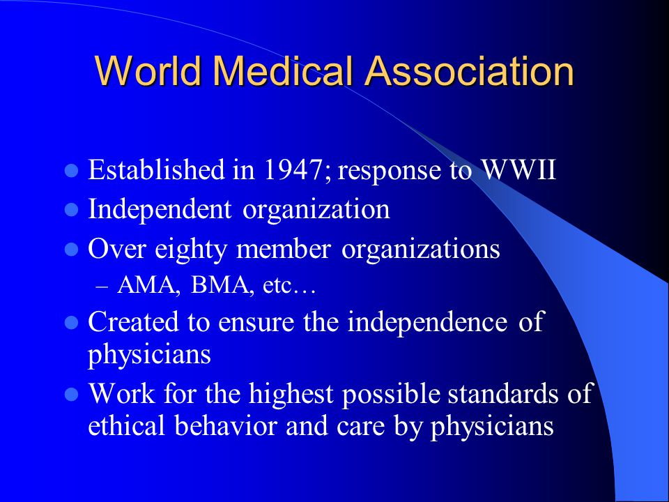 World Medical Association Established in 1947; response to WWII Independent organization Over eighty member organizations – AMA, BMA, etc… Created to