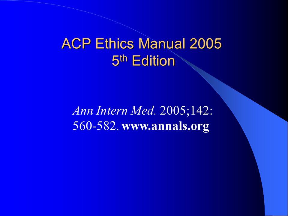 ACP Ethics Manual 2005 5 th Edition Ann Intern Med. 2005;142: 560-582. www.annals.org