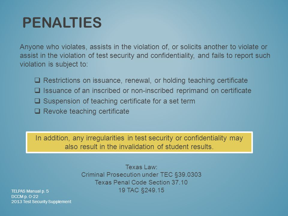 Anyone who violates, assists in the violation of, or solicits another to violate or assist in the violation of test security and confidentiality, and fails to report such violation is subject to:  Restrictions on issuance, renewal, or holding teaching certificate  Issuance of an inscribed or non-inscribed reprimand on certificate  Suspension of teaching certificate for a set term  Revoke teaching certificate PENALTIES TELPAS Manual p.