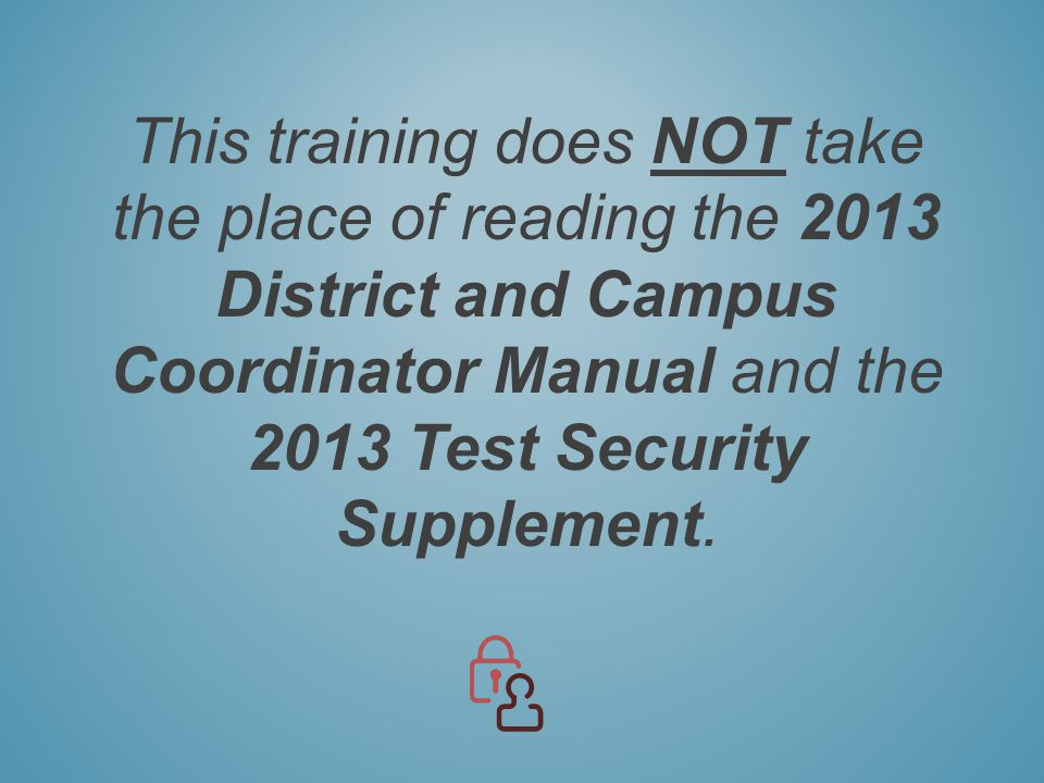This training does NOT take the place of reading the 2013 District and Campus Coordinator Manual and the 2013 Test Security Supplement.