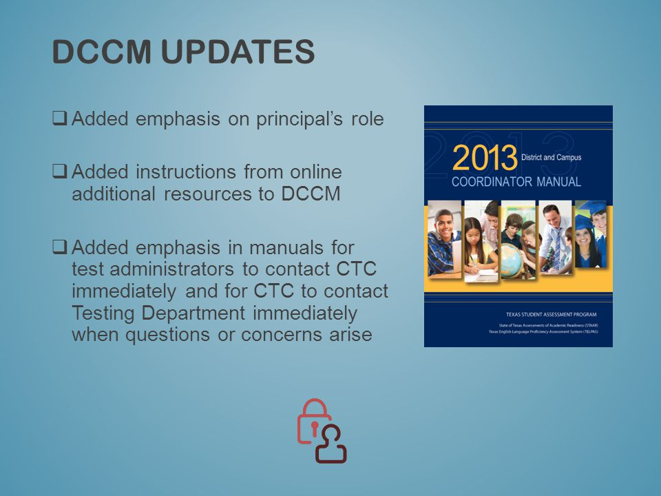 DCCM UPDATES  Added emphasis on principal's role  Added instructions from online additional resources to DCCM  Added emphasis in manuals for test administrators to contact CTC immediately and for CTC to contact Testing Department immediately when questions or concerns arise