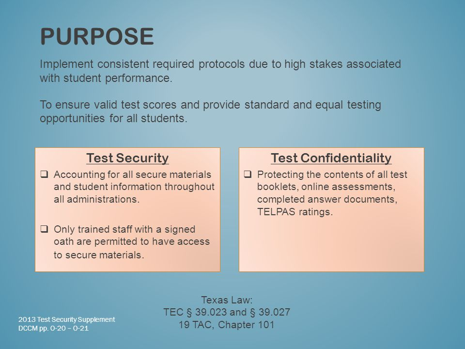 PURPOSE Test Confidentiality  Protecting the contents of all test booklets, online assessments, completed answer documents, TELPAS ratings.