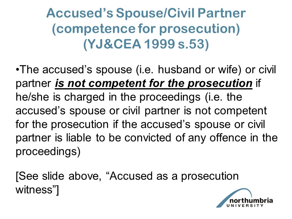 Accused's Spouse/Civil Partner (compellability) (PACE s 80) The accused's spouse or civil partner is never compellable on behalf of prosecution or defence if he/she is charged in the proceedings (i.e.
