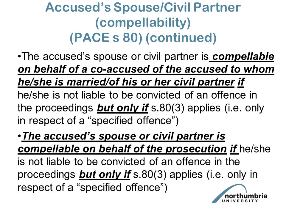 Accused's Spouse/Civil Partner (compellability) (PACE s 80) (continued) A specified offence (see previous slide) is: one involving an assault, injury or threat of injury on/to the spouse/civil partner or a person under 16; or a sexual offence on a person under 16; or attempting, conspiring to commit, aiding, abetting, counselling, procuring or inciting the commission of offences of the above types.