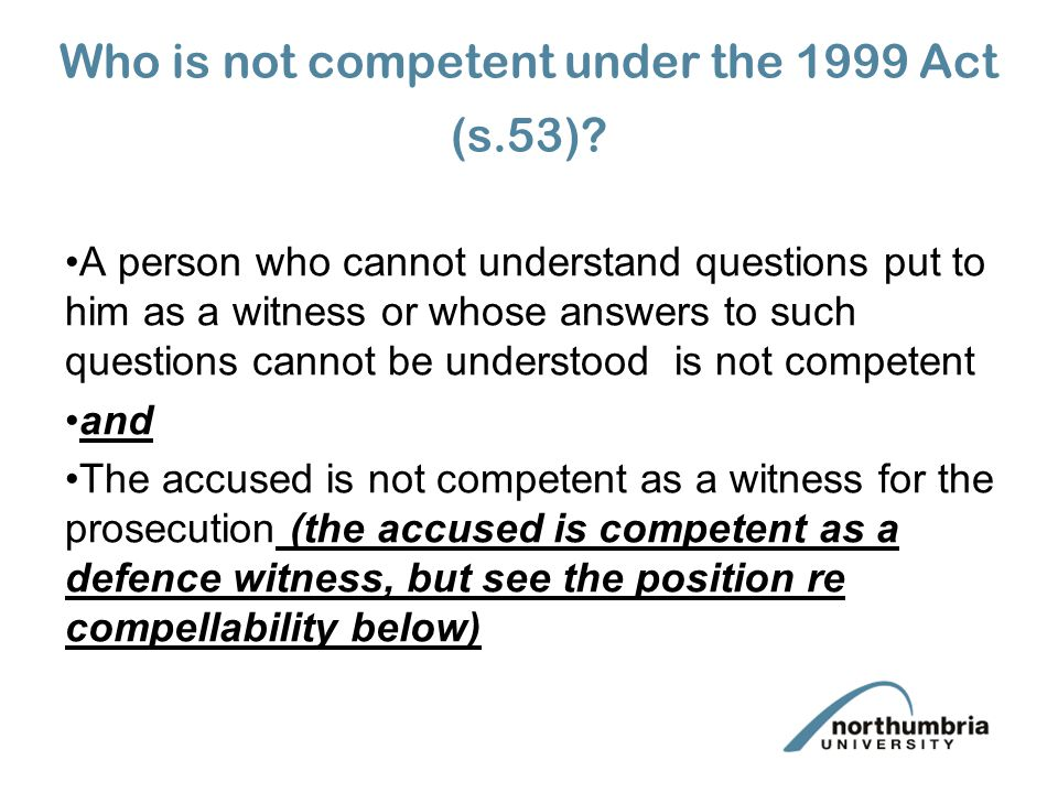 Persons who cannot understand questions or whose answers cannot be understood Burden of proving competence on party calling witness (s.54) Standard of proof balance of probabilities even in relation to prosecution witnesses (s.54) Proceedings to determine competence take place in absence of jury (s.54) Witness (where questioning is necessary) questioned by court, not by parties (s.54) Expert evidence may be received (s.54) Court must consider benefit of special measures direction (if one is to be made) (s.54)