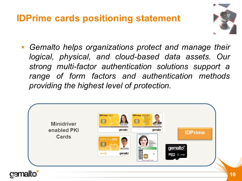 IDPrime cards positioning statement 10 Gemalto helps organizations protect and manage their logical, physical, and cloud-based data assets. Our strong
