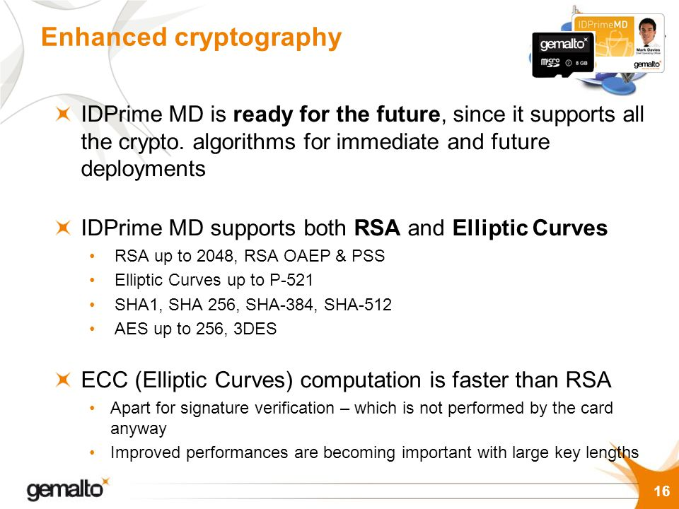 IDPrime MD is ready for the future, since it supports all the crypto. algorithms for immediate and future deployments IDPrime MD supports both RSA and