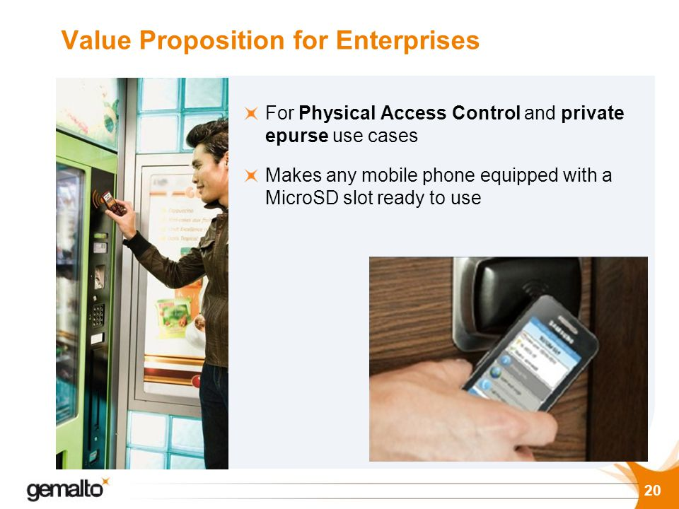 20 Value Proposition for Enterprises For Physical Access Control and private epurse use cases Makes any mobile phone equipped with a MicroSD slot read