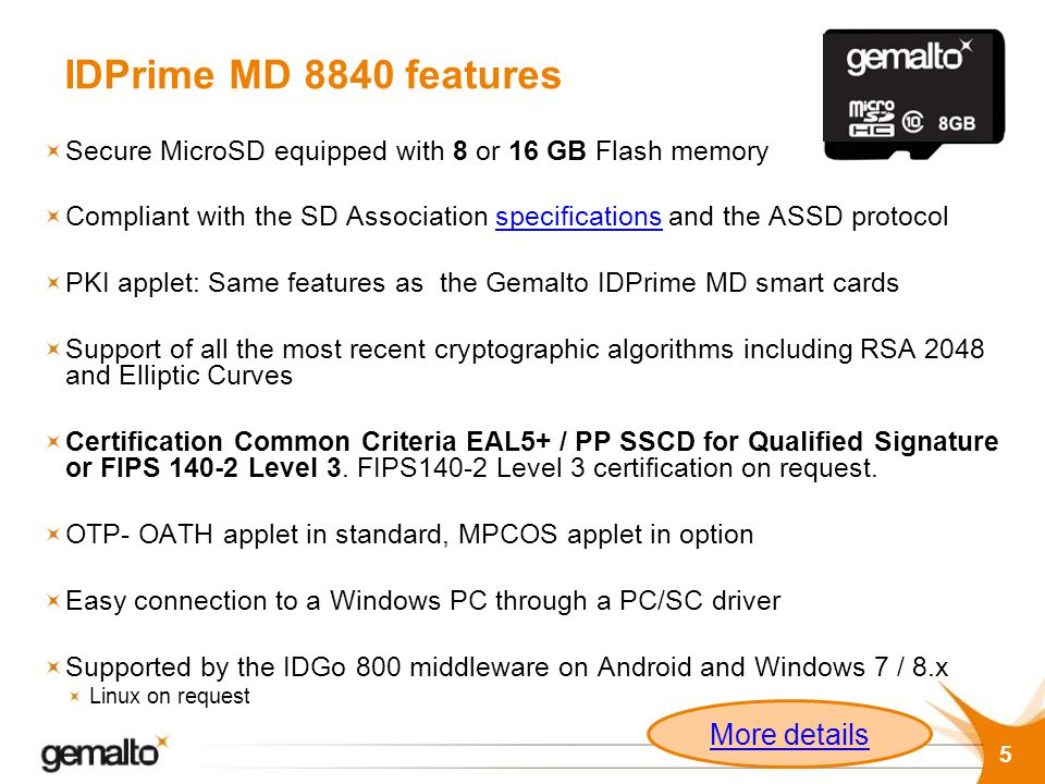 IDPrime MD 8840 features Secure MicroSD equipped with 8 or 16 GB Flash memory Compliant with the SD Association specifications and the ASSD protocolsp