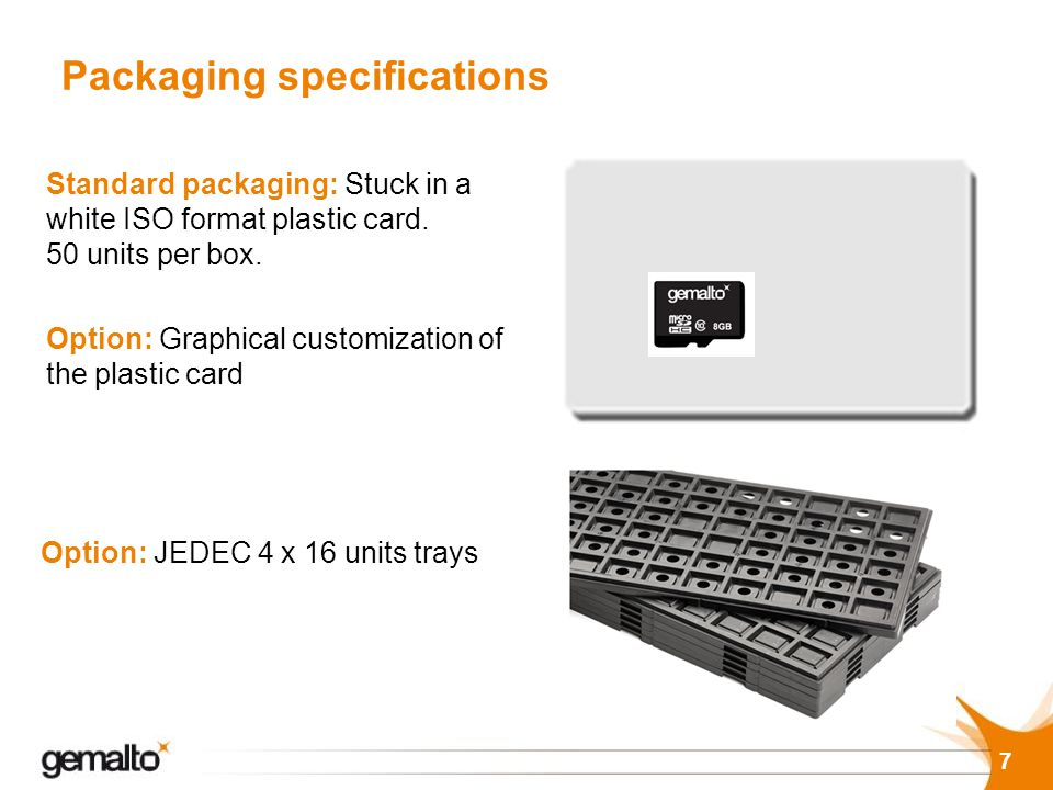 Packaging specifications Standard packaging: Stuck in a white ISO format plastic card. 50 units per box. Option: JEDEC 4 x 16 units trays Option: Grap