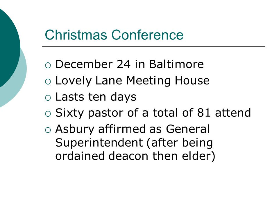 Christmas Conference  December 24 in Baltimore  Lovely Lane Meeting House  Lasts ten days  Sixty pastor of a total of 81 attend  Asbury affirmed as General Superintendent (after being ordained deacon then elder)