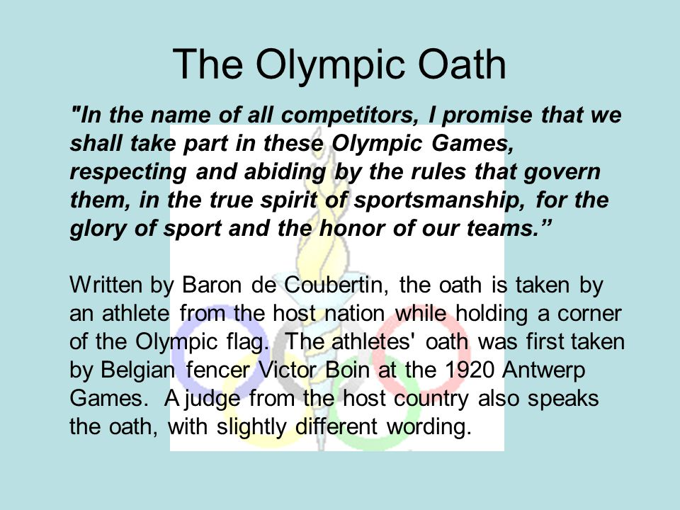 The Olympic Oath In the name of all competitors, I promise that we shall take part in these Olympic Games, respecting and abiding by the rules that govern them, in the true spirit of sportsmanship, for the glory of sport and the honor of our teams. Written by Baron de Coubertin, the oath is taken by an athlete from the host nation while holding a corner of the Olympic flag.