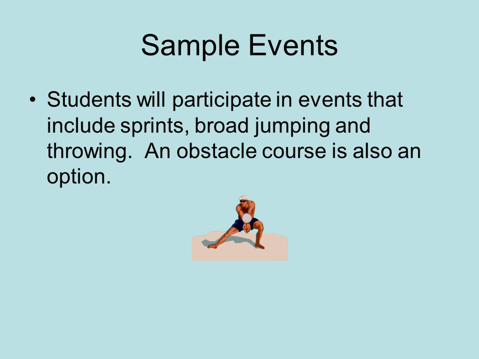 Sample Events Students will participate in events that include sprints, broad jumping and throwing.