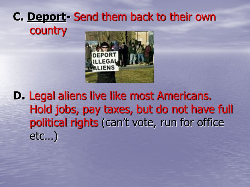 C. Deport- Send them back to their own country D. Legal aliens live like most Americans. Hold jobs, pay taxes, but do not have full political rights (