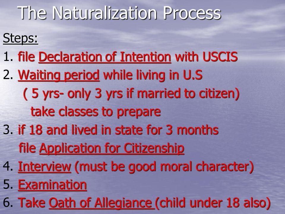 The Naturalization Process Steps: file Declaration of Intention with USCIS 1. file Declaration of Intention with USCIS Waiting period while living in
