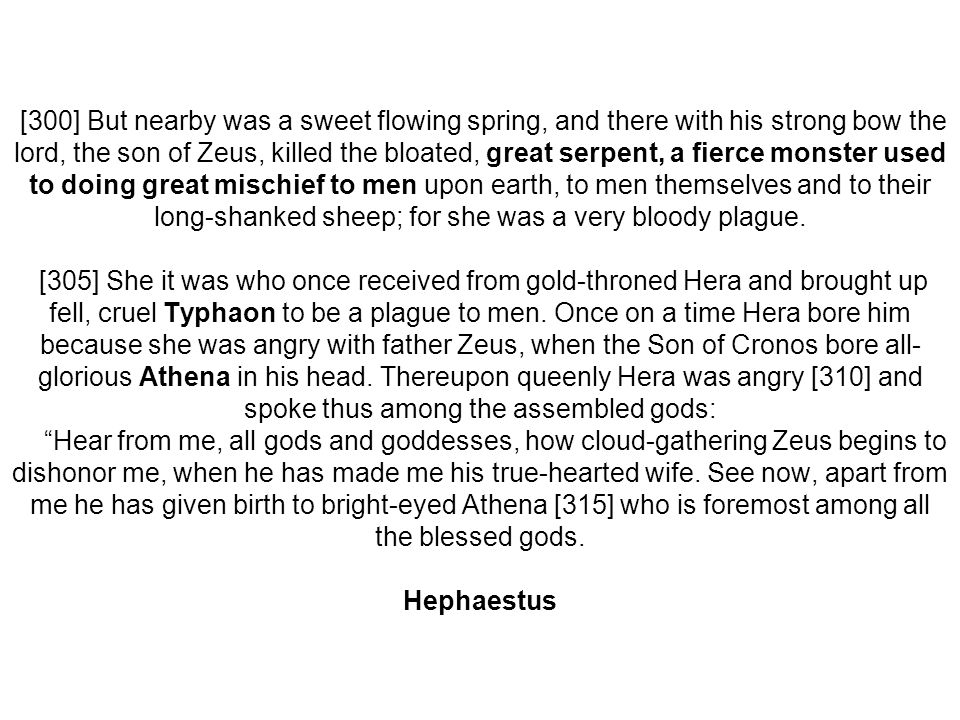 [300] But nearby was a sweet flowing spring, and there with his strong bow the lord, the son of Zeus, killed the bloated, great serpent, a fierce mons