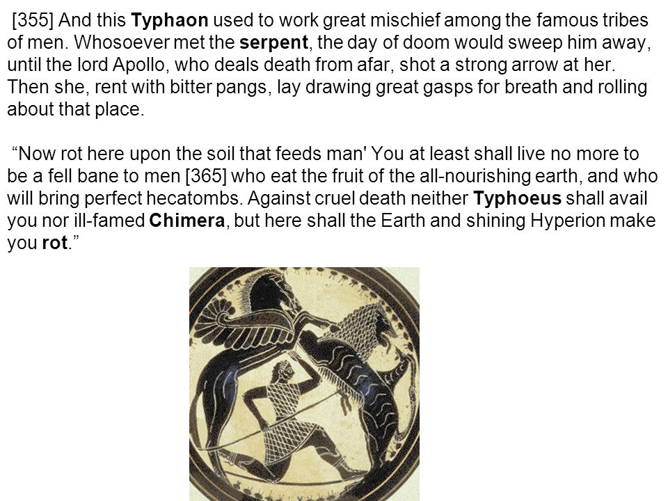 [355] And this Typhaon used to work great mischief among the famous tribes of men. Whosoever met the serpent, the day of doom would sweep him away, un