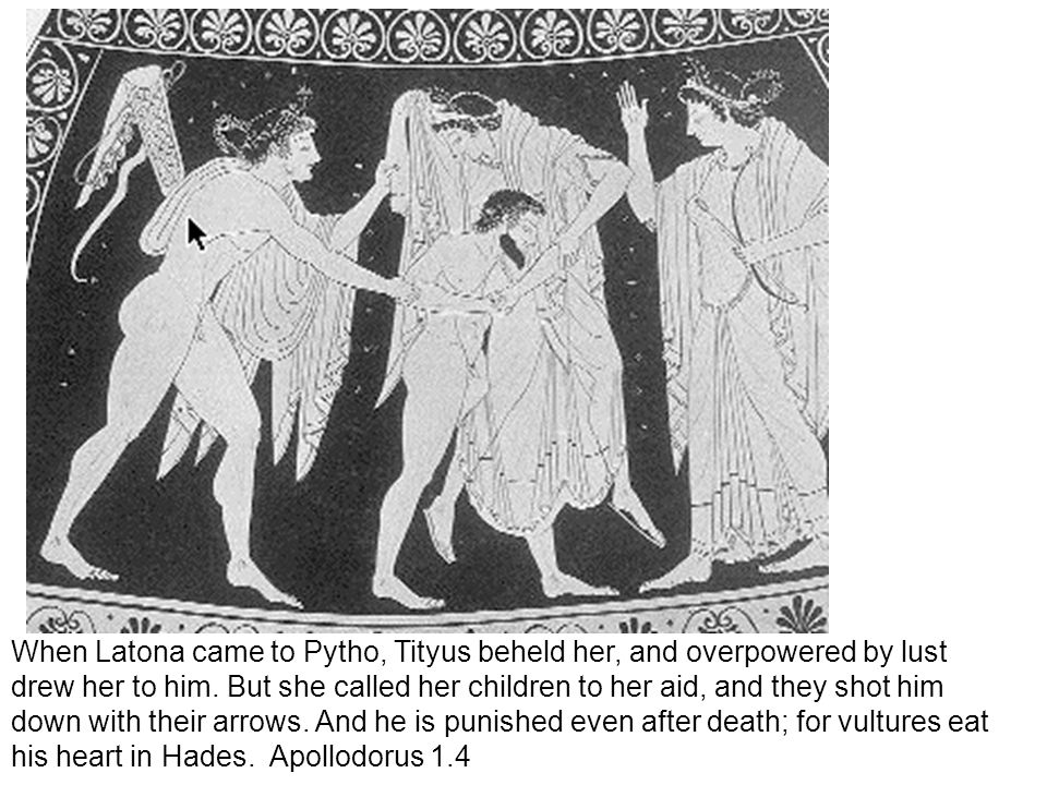 When Latona came to Pytho, Tityus beheld her, and overpowered by lust drew her to him. But she called her children to her aid, and they shot him down