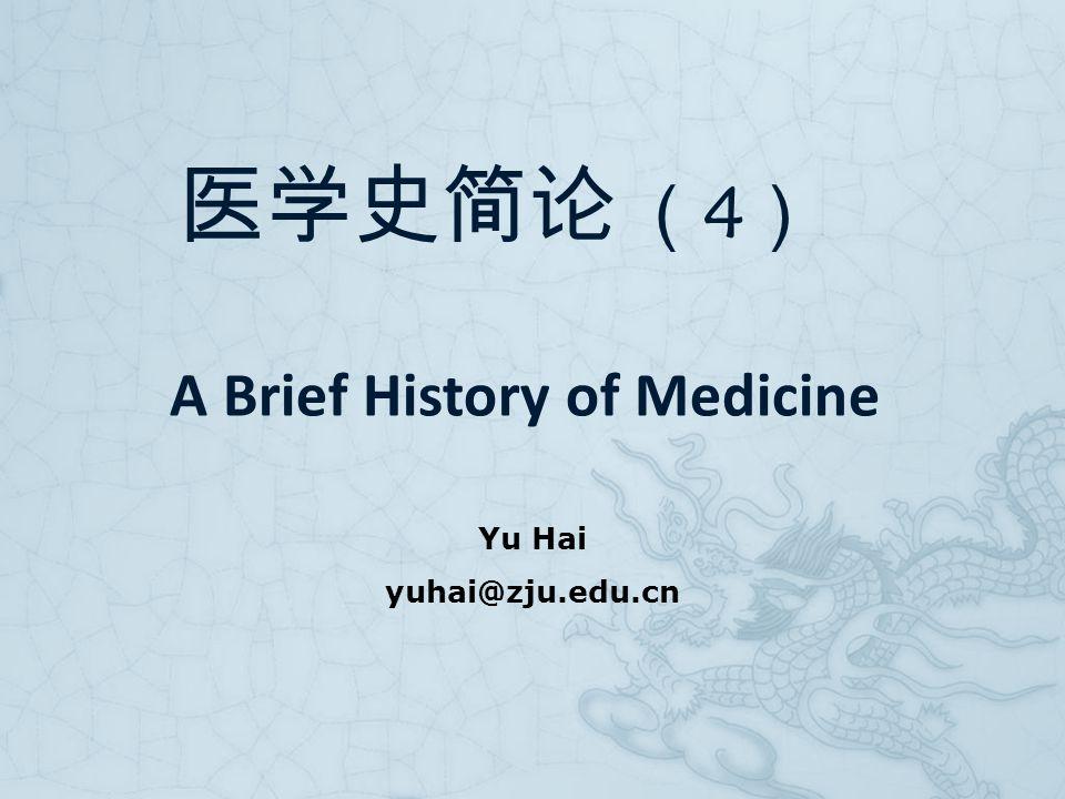 Yu Hai yuhai@zju.edu.cn 医学史简论 ( 4 ) A Brief History of Medicine