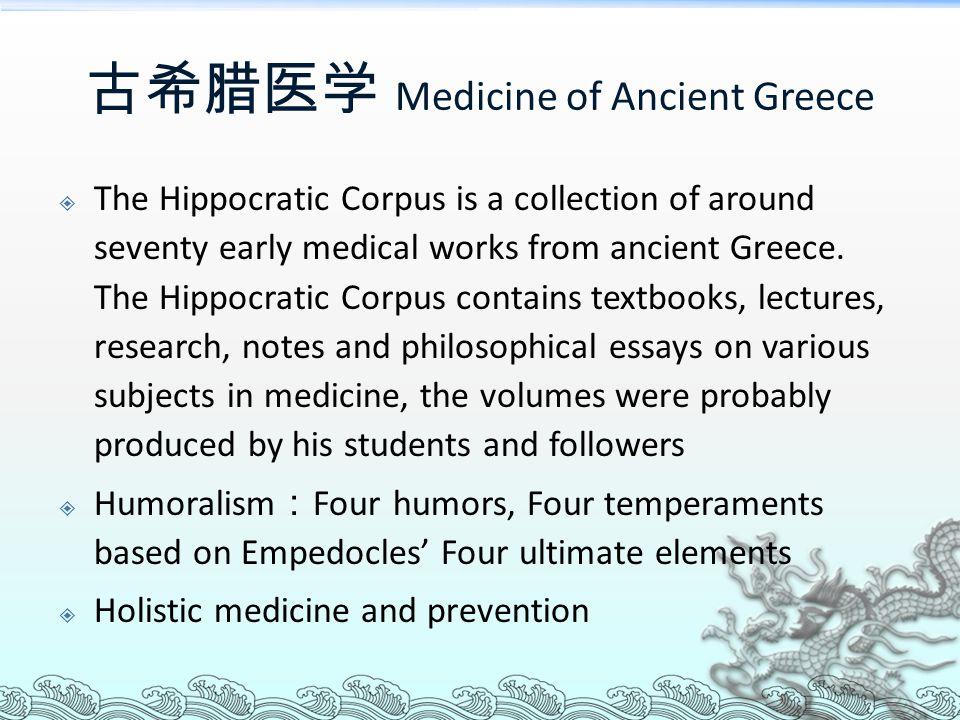 古希腊医学 Medicine of Ancient Greece  The Hippocratic Corpus is a collection of around seventy early medical works from ancient Greece. The Hippocratic C