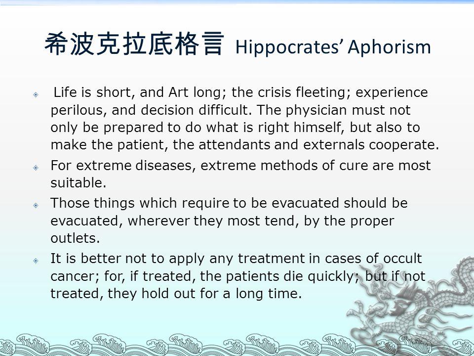 希波克拉底格言 Hippocrates' Aphorism  Life is short, and Art long; the crisis fleeting; experience perilous, and decision difficult. The physician must not