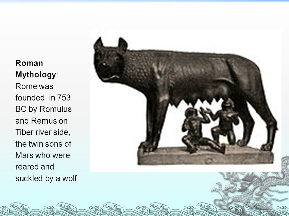 Roman Mythology: Rome was founded in 753 BC by Romulus and Remus on Tiber river side, the twin sons of Mars who were reared and suckled by a wolf.