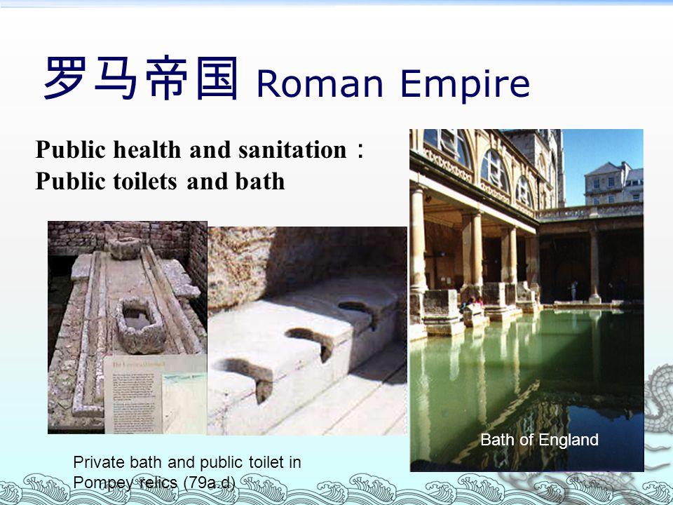 罗马帝国 Roman Empire Public health and sanitation : Public toilets and bath Private bath and public toilet in Pompey relics (79a.d) Bath of England