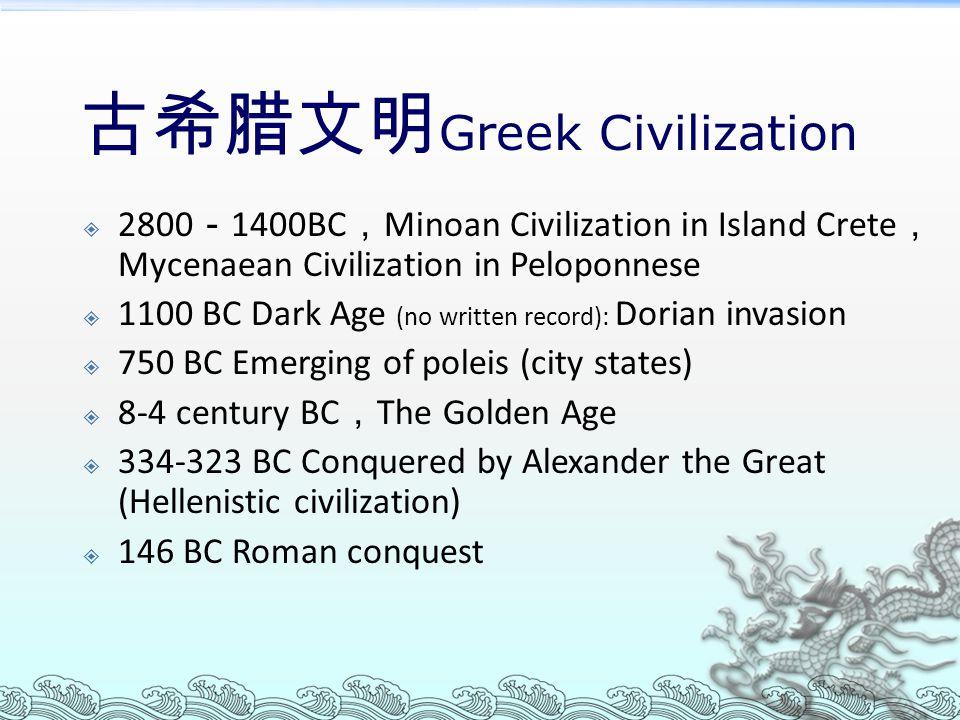 古希腊文明 Greek Civilization  2800 - 1400BC , Minoan Civilization in Island Crete , Mycenaean Civilization in Peloponnese  1100 BC Dark Age (no written