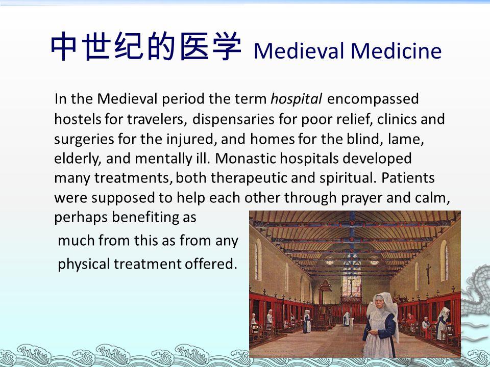 中世纪的医学 Medieval Medicine In the Medieval period the term hospital encompassed hostels for travelers, dispensaries for poor relief, clinics and surgeri