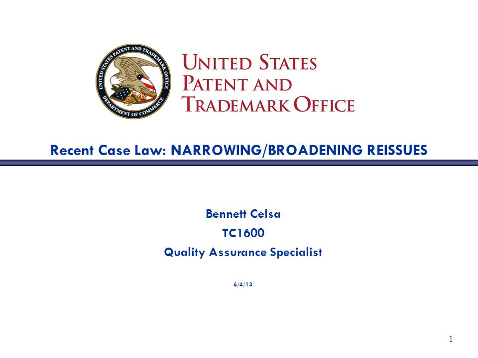1 Recent Case Law: NARROWING/BROADENING REISSUES Bennett Celsa TC1600 Quality Assurance Specialist 6/4/13