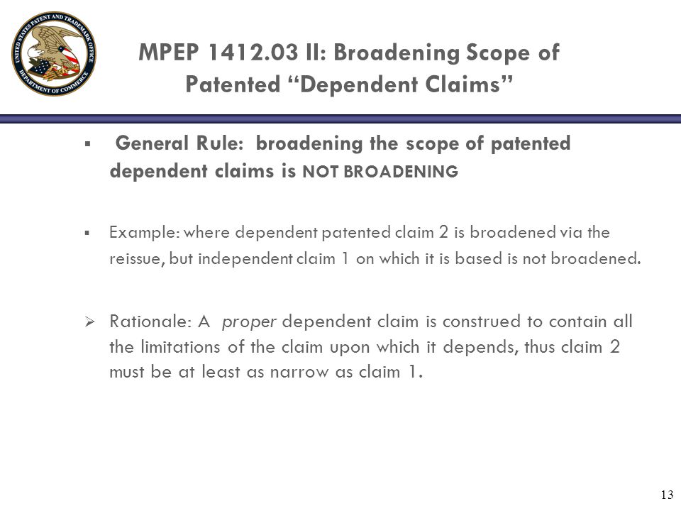 13 MPEP 1412.03 II: Broadening Scope of Patented Dependent Claims  General Rule: broadening the scope of patented dependent claims is NOT BROADENING  Example: where dependent patented claim 2 is broadened via the reissue, but independent claim 1 on which it is based is not broadened.