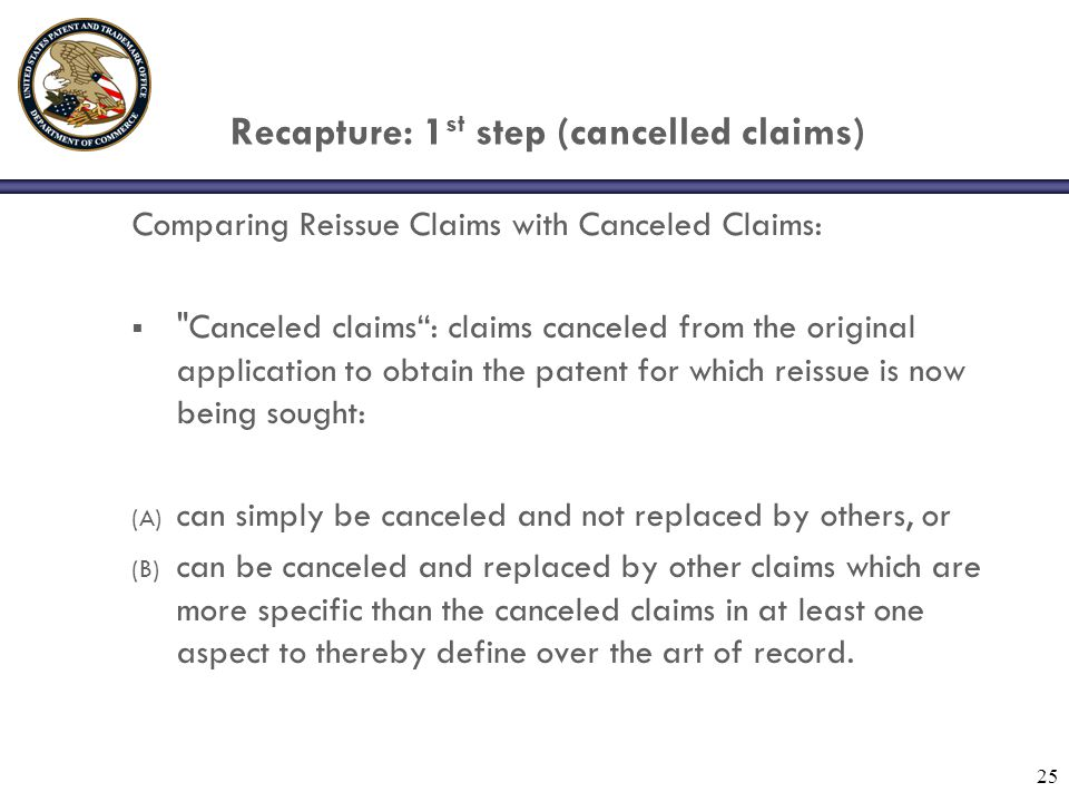 25 Recapture: 1 st step (cancelled claims) Comparing Reissue Claims with Canceled Claims:  Canceled claims : claims canceled from the original application to obtain the patent for which reissue is now being sought: (A) can simply be canceled and not replaced by others, or (B) can be canceled and replaced by other claims which are more specific than the canceled claims in at least one aspect to thereby define over the art of record.