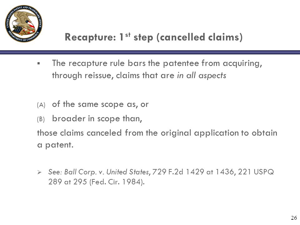 26 Recapture: 1 st step (cancelled claims)  The recapture rule bars the patentee from acquiring, through reissue, claims that are in all aspects (A) of the same scope as, or (B) broader in scope than, those claims canceled from the original application to obtain a patent.