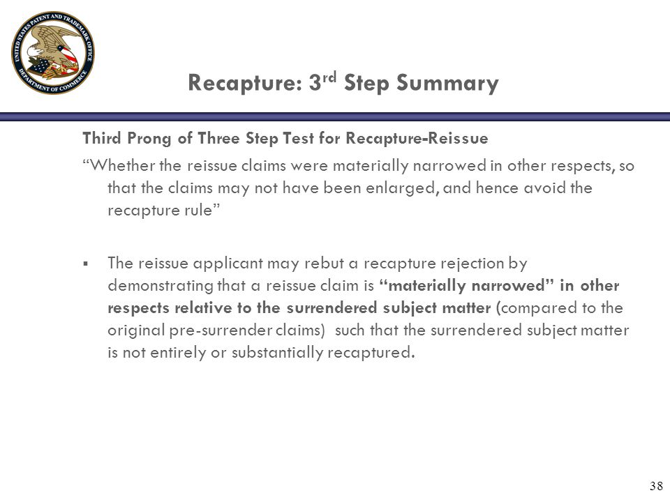 38 Recapture: 3 rd Step Summary Third Prong of Three Step Test for Recapture-Reissue Whether the reissue claims were materially narrowed in other respects, so that the claims may not have been enlarged, and hence avoid the recapture rule  The reissue applicant may rebut a recapture rejection by demonstrating that a reissue claim is materially narrowed in other respects relative to the surrendered subject matter (compared to the original pre-surrender claims) such that the surrendered subject matter is not entirely or substantially recaptured.