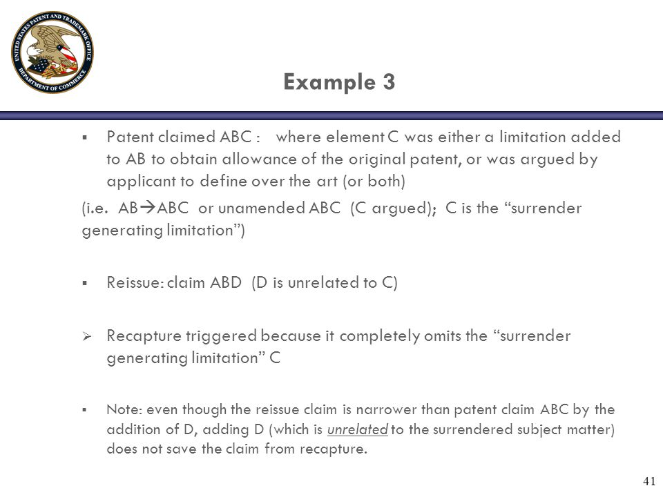 41 Example 3  Patent claimed ABC : where element C was either a limitation added to AB to obtain allowance of the original patent, or was argued by applicant to define over the art (or both) (i.e.