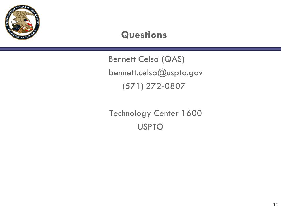 44 Questions Bennett Celsa (QAS) bennett.celsa@uspto.gov (571) 272-0807 Technology Center 1600 USPTO