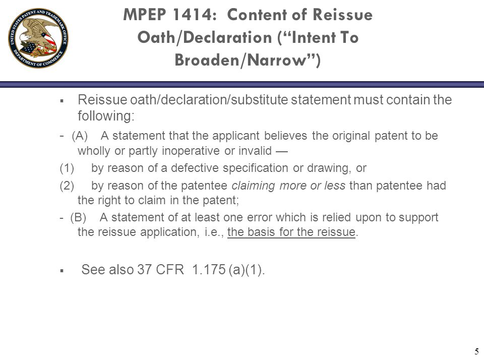 5 MPEP 1414: Content of Reissue Oath/Declaration ( Intent To Broaden/Narrow )  Reissue oath/declaration/substitute statement must contain the following: - (A) A statement that the applicant believes the original patent to be wholly or partly inoperative or invalid — (1) by reason of a defective specification or drawing, or (2) by reason of the patentee claiming more or less than patentee had the right to claim in the patent; - (B) A statement of at least one error which is relied upon to support the reissue application, i.e., the basis for the reissue.
