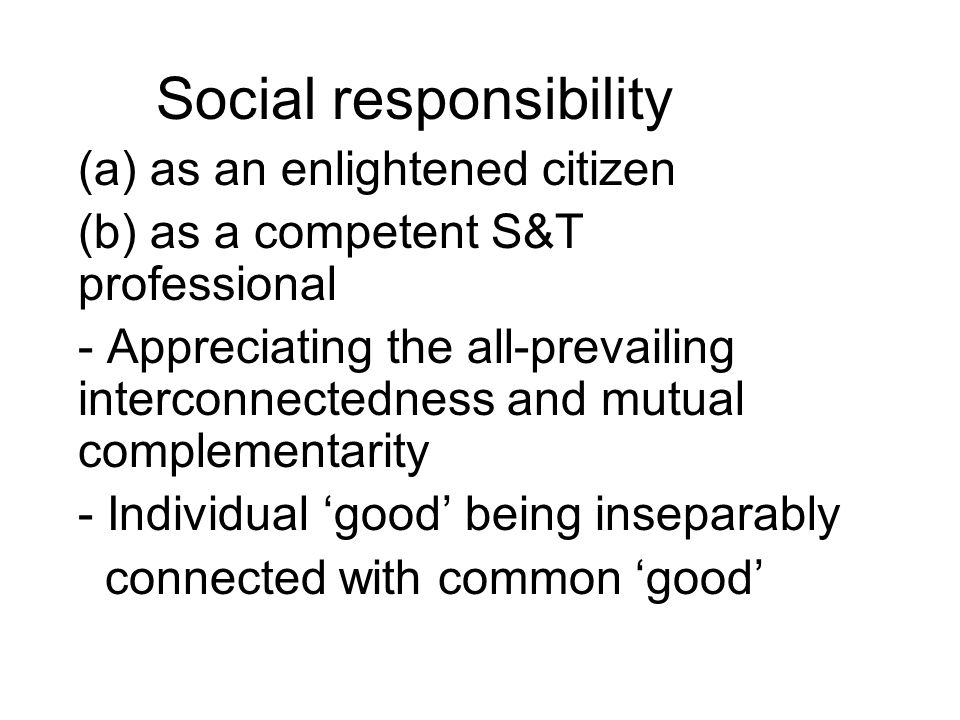 Social responsibility (a) as an enlightened citizen (b) as a competent S&T professional - Appreciating the all-prevailing interconnectedness and mutual complementarity - Individual 'good' being inseparably connected with common 'good'