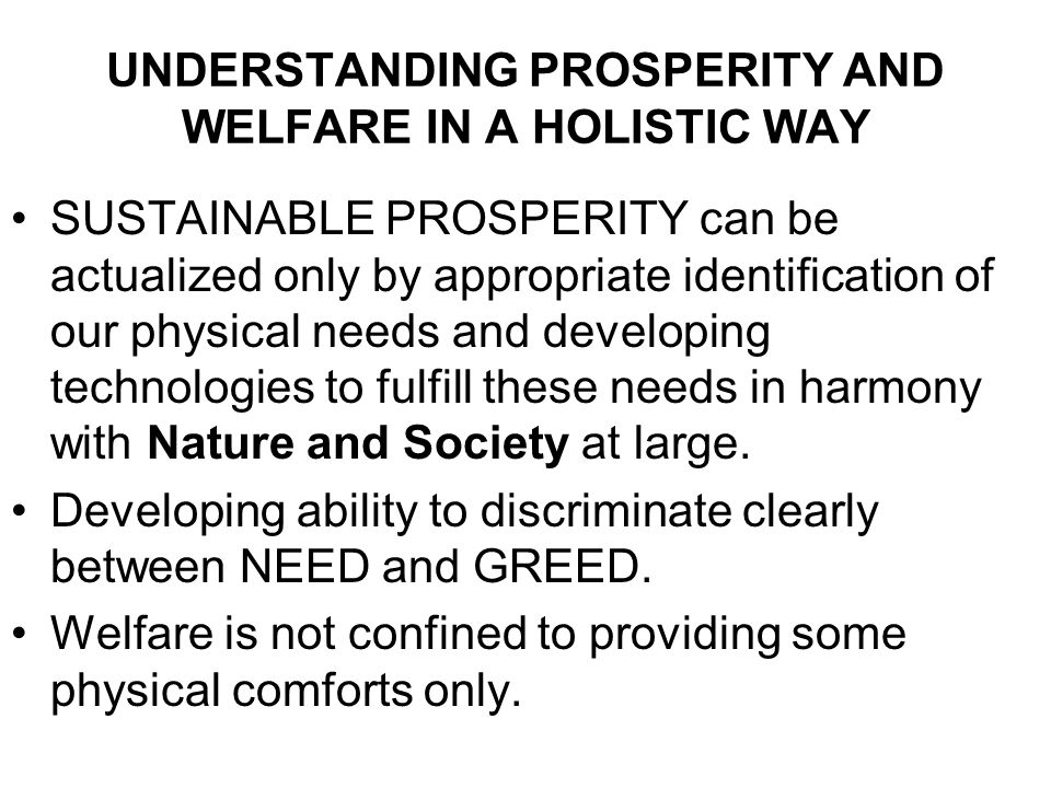 UNDERSTANDING PROSPERITY AND WELFARE IN A HOLISTIC WAY SUSTAINABLE PROSPERITY can be actualized only by appropriate identification of our physical needs and developing technologies to fulfill these needs in harmony with Nature and Society at large.