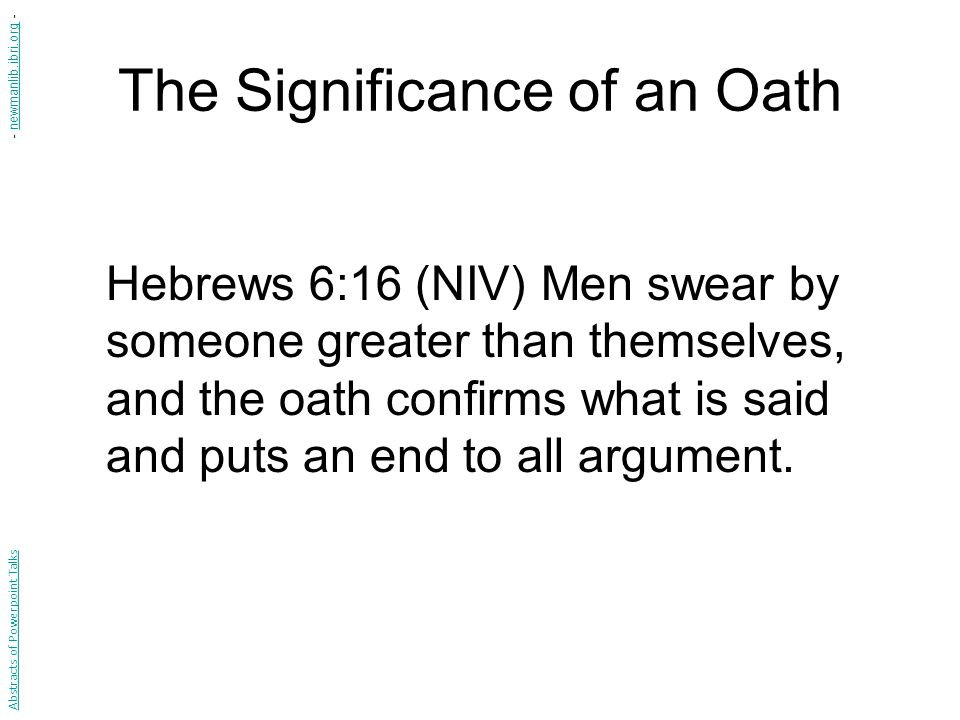 The Significance of an Oath Hebrews 6:16 (NIV) Men swear by someone greater than themselves, and the oath confirms what is said and puts an end to all argument.