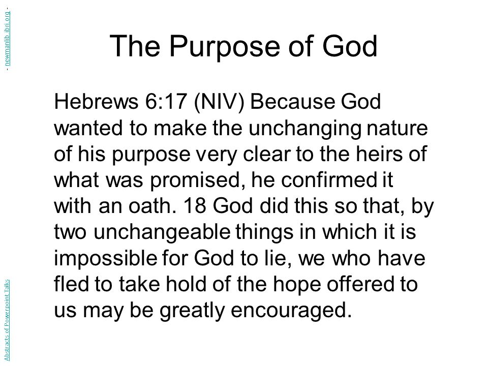 The Purpose of God Hebrews 6:17 (NIV) Because God wanted to make the unchanging nature of his purpose very clear to the heirs of what was promised, he confirmed it with an oath.
