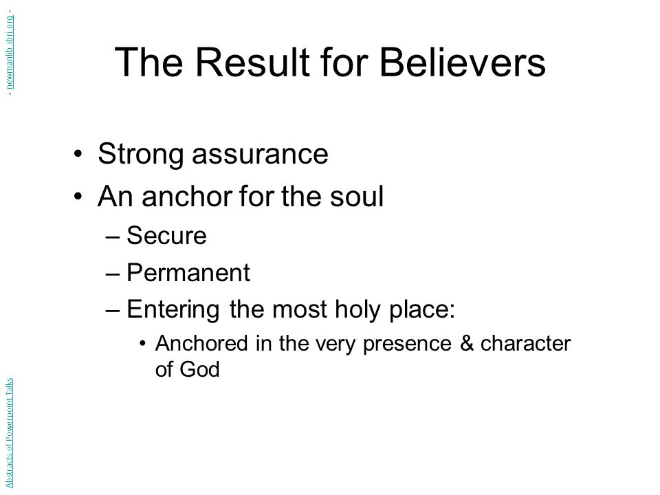The Result for Believers Strong assurance An anchor for the soul –Secure –Permanent –Entering the most holy place: Anchored in the very presence & character of God Abstracts of Powerpoint Talks - newmanlib.ibri.org -newmanlib.ibri.org