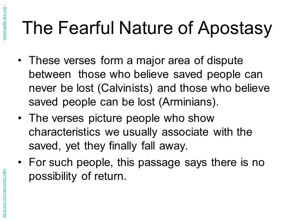 The Fearful Nature of Apostasy These verses form a major area of dispute between those who believe saved people can never be lost (Calvinists) and those who believe saved people can be lost (Arminians).